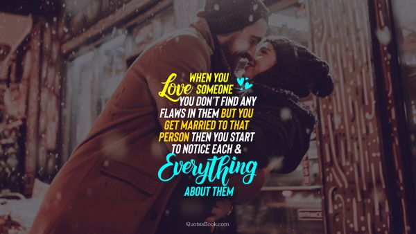 Love Quote - When you love someone you don't find any flaws in them but you get married to that person then you start to notice each and everything about them. Unknown Authors