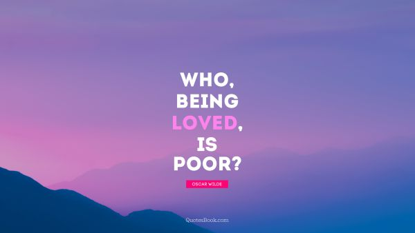 QUOTES BY Quote - Who, being loved, is poor. Oscar Wilde