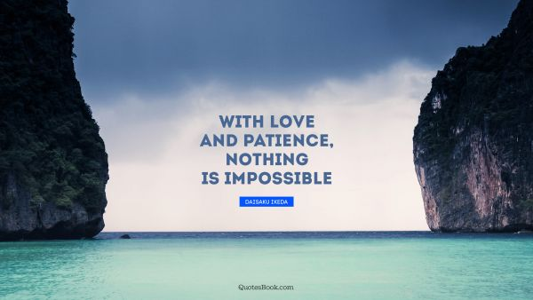 Love Quote - With love and patience, nothing is impossible. Daisaku Ikeda