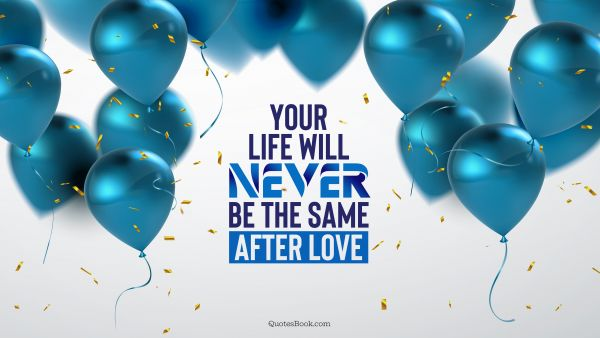Love Quote - Your life will never be the same after love. QuotesBook