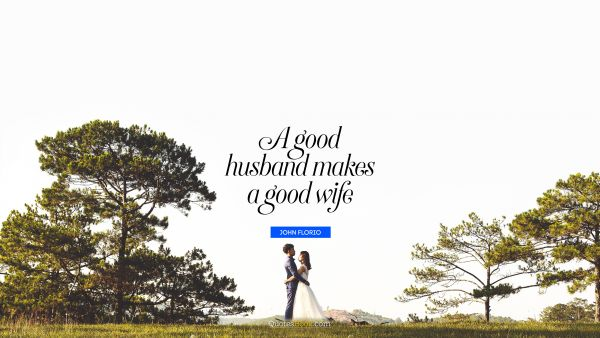 Marriage Quote - A good husband makes a good wife. John Florio