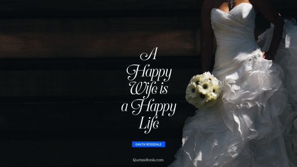 Marriage Quote - A happy wife is a happy life. Gavin Rossdale
