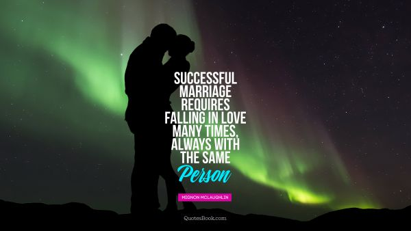 Marriage Quote - A successful marriage requires falling in love many times, always with the same person. Mignon McLaughlin