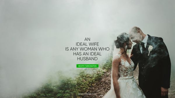 Marriage Quote - An ideal wife is any woman who has an ideal husband. Booth Tarkington