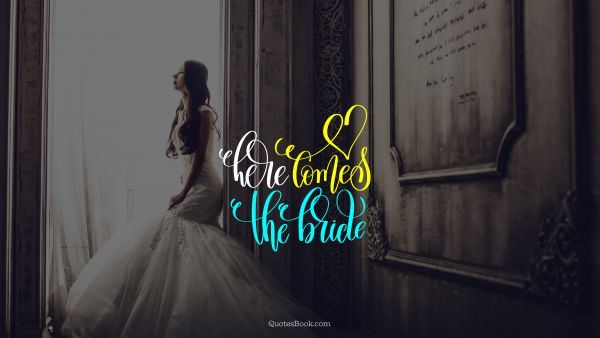 Marriage Quote - Here comes the bride. Unknown Authors