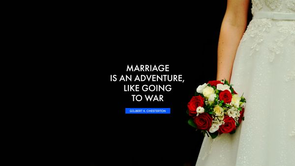 RECENT QUOTES Quote - Marriage is an adventure, like going to war. Gilbert K. Chesterton