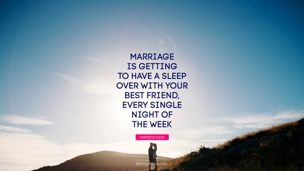 Marriage Quote - Marriage is getting to have a sleep over with your best friend, every single night of the week. Christie Cook