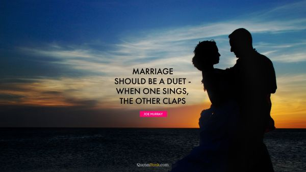 Marriage Quote - Marriage should be a duet - when one sings, the other claps. Joe Murray