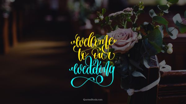 Marriage Quote - Welcome to our wedding. Unknown Authors
