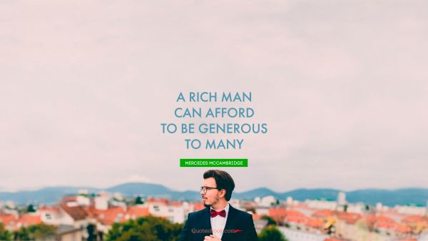 A rich man can afford to be generous to many