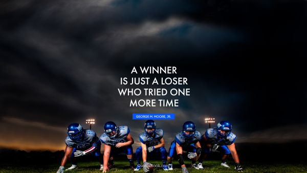Millionaire Quote - A winner is just a loser who tried one more time. GEORGE M. MOORE, JR.