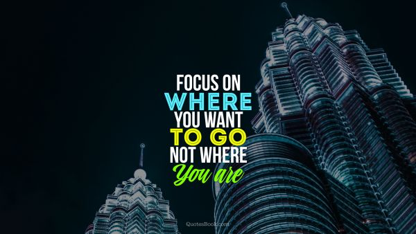 Millionaire Quote - Focus on where you want to go, not where you are. Unknown Authors