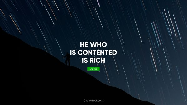 QUOTES BY Quote - He who is contented is rich. Lao Tzu