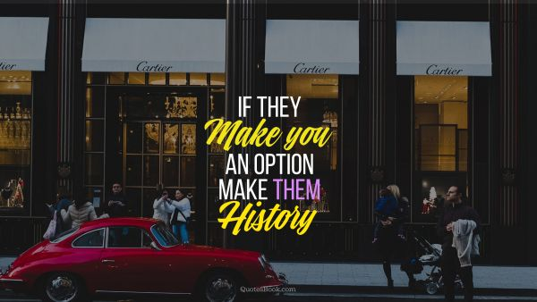 Millionaire Quote - If they make you an option make them history. Unknown Authors
