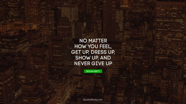 Millionaire Quote - No matter how you feel, get up, dress up, show up, and never give up. Regina Brett