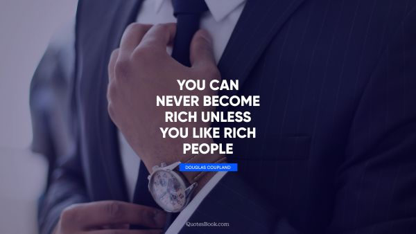 Millionaire Quote - You can never become rich unless you like rich people. Douglas Coupland