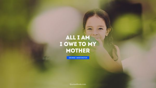 All I am I owe to my mother