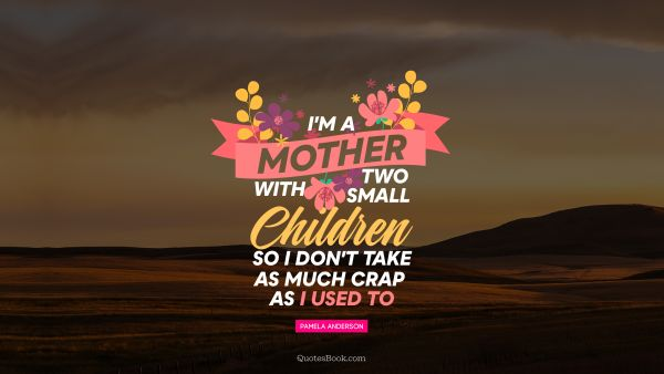 Search Results Quote - I'm a mother with two small children, so I don't take as much crap as I used to. Pamela Anderson