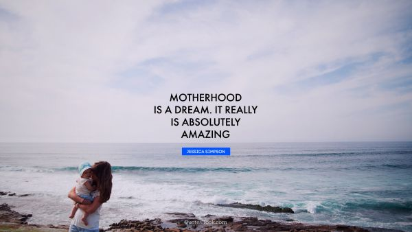 Mom Quote - Motherhood is a dream. It really is absolutely amazing. Jessica Simpson