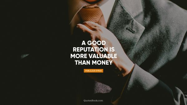 Money Quote - A good reputation is more valuable than money. Publilius Syrus