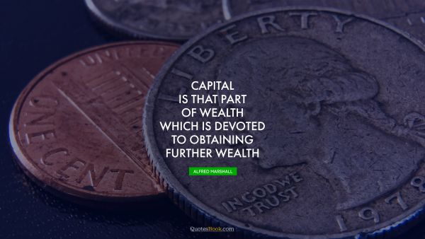 Capital is that part of wealth which is devoted to obtaining further wealth