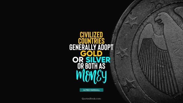 Civilized countries generally adopt gold or silver or both as money