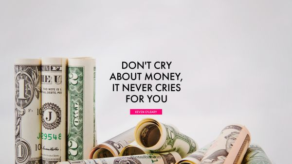 Money Quote - Don't cry about money, it never cries for you. Kevin O'Leary