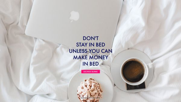Money Quote - Don't stay in bed unless you can make money in bed. George Burns