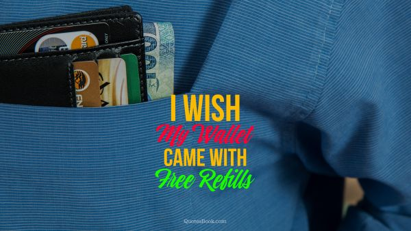 I wish my wallet came with free refills