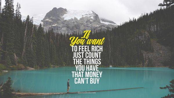 If  You want to feel rich just count the things you have that money can't buy