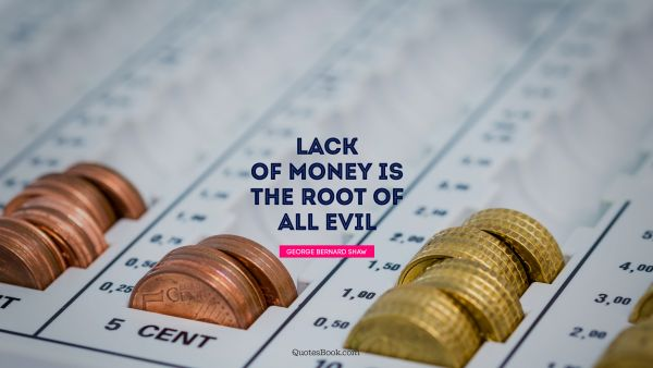 Money Quote - Lack of money is the root of all evil. George Bernard Shaw