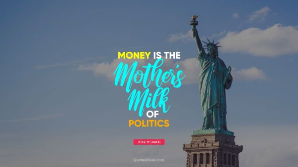 Money Quote - Money is the mother's milk of politics. Jesse M. Unruh