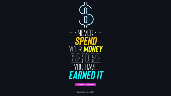 Never spend your money before you have earned it