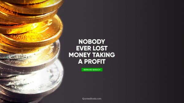 RECENT QUOTES Quote - Nobody ever lost money taking a profit. Bernard Baruch
