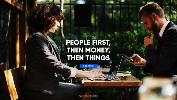 Money Quote - People first, then money, then things. Suze Orman