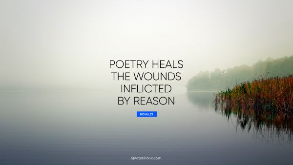 Poetry heals the wounds inflicted by reason