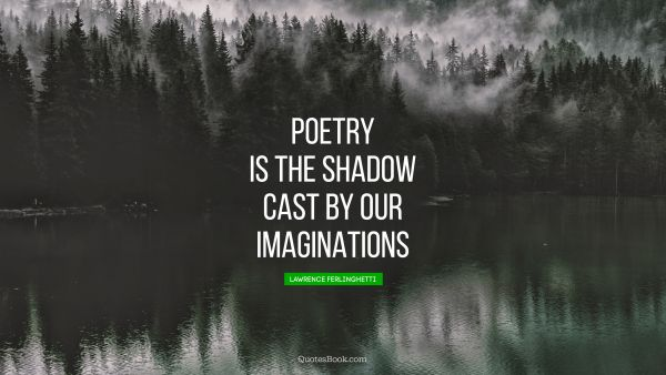 Poetry is the shadow cast by our imaginations