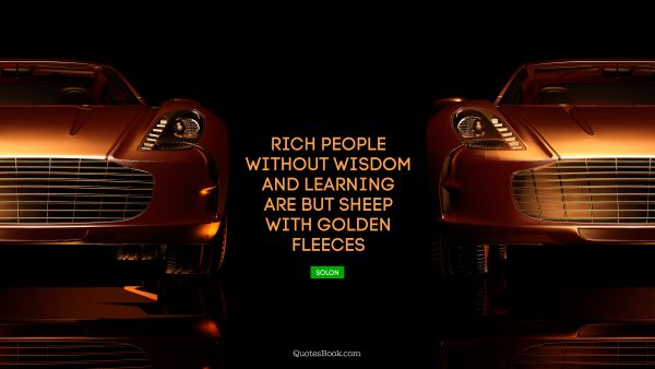 Rich people without wisdom and learning are but sheep with golden fleeces