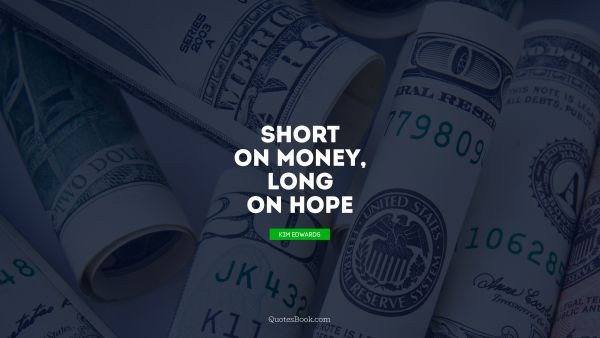 Money Quote - Short on money, long on hope. Kim Edwards