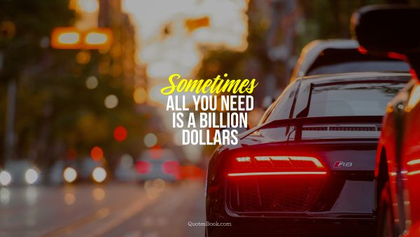 Money Quote - Sometimes all you need is a billion dollars. Unknown Authors
