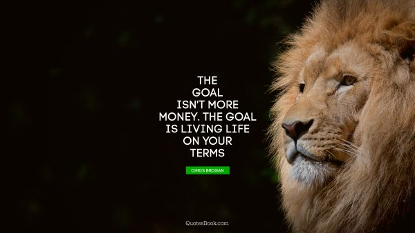 Money Quote - The goal isn't more money. The goal is living life on your terms. Chris Brogan