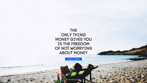 RECENT QUOTES Quote - The only thing money gives you is the freedom of not worrying about money. Johnny Carson