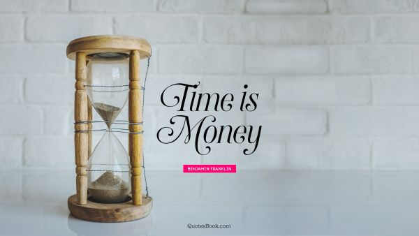 Money Quote - Time is money. Benjamin Franklin