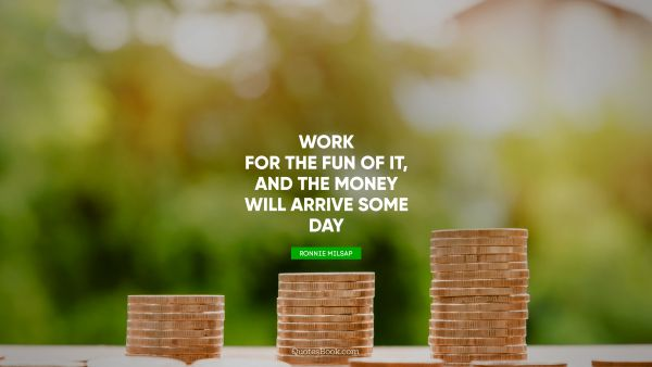 Money Quote - Work for the fun of it, and the money will arrive some day. Ronnie Milsap