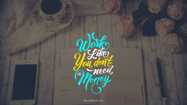 Money Quote - Work like you don't need the money. Joseph Joubert