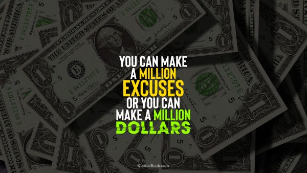 Money Quote - You can make a million excuses or you can make a million dollars. Unknown Authors