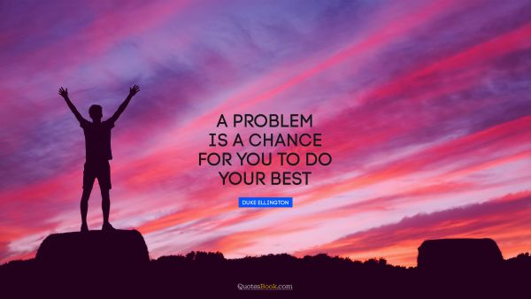 Motivational Quote - A problem is a chance for you to do your best. Duke Ellington