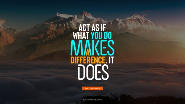 RECENT QUOTES Quote - Act as if what you do makes a difference. It does. William James