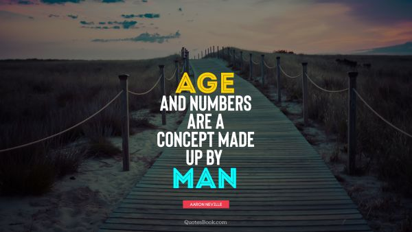 Age and numbers are a concept made up by man