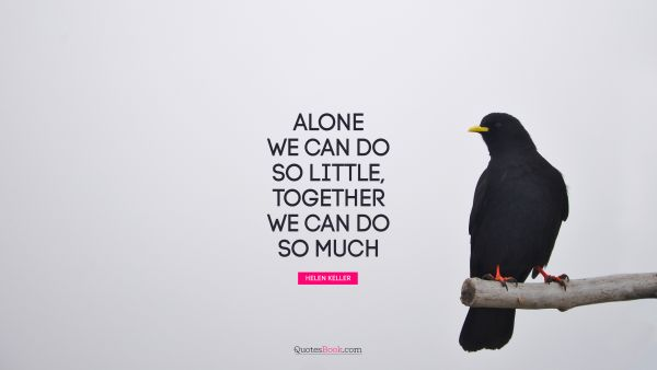 Motivational Quote - Alone we can do so little; together we can do so much. Helen Keller